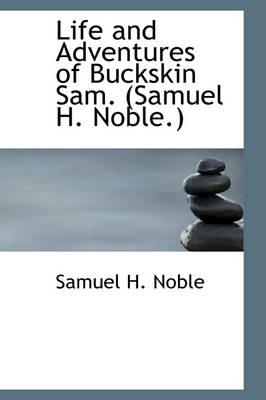 Life and Adventures of Buckskin Sam. (Samuel H. Noble.) by Samuel H Noble