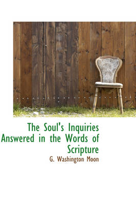 The Soul's Inquiries Answered in the Words of Scripture by G Washington Moon