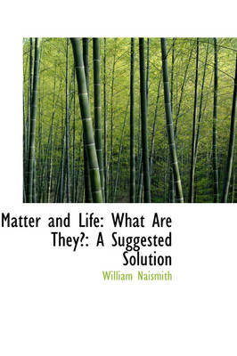 Matter and Life What Are They?: A Suggested Solution by William Naismith
