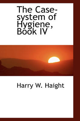 The Case-System of Hygiene, Book IV by Harry W Haight