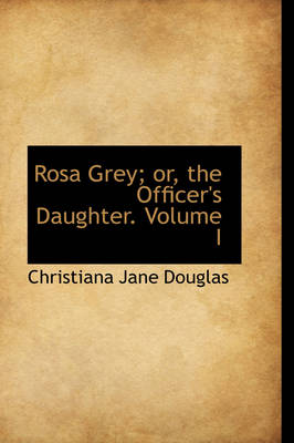 Rosa Grey; Or, the Officer's Daughter. Volume I by Christiana Jane Douglas