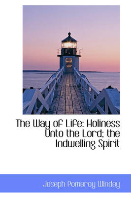 The Way of Life Holiness Unto the Lord; The Indwelling Spirit by Joseph Pomeroy Windey