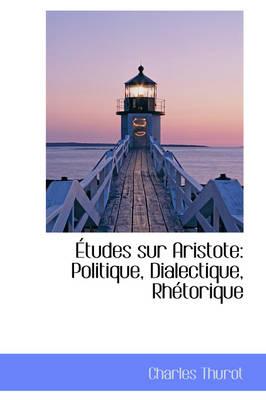 Etudes Sur Aristote Politique, Dialectique, Rhetorique by Charles Thurot