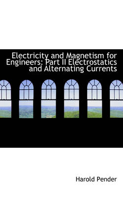 Electricity and Magnetism for Engineers Part II Electrostatics and Alternating Currents by Harold Pender