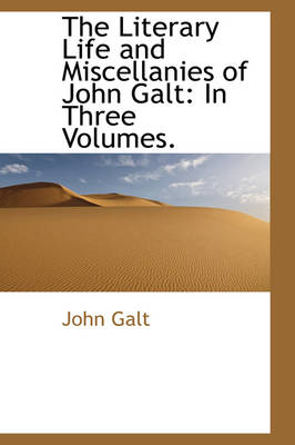 The Literary Life and Miscellanies of John Galt In Three Volumes. by John Galt