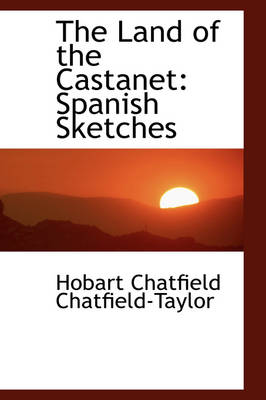 The Land of the Castanet Spanish Sketches by Hobart Chatfield Chatfield-Taylor
