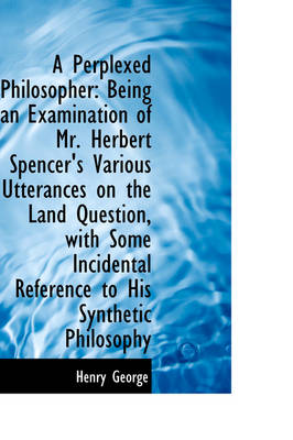 A Perplexed Philosopher Being an Examination of Mr. Herbert Spencer's Various Utterances on the LAN by Henry George