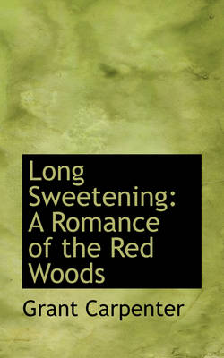 Long Sweetening A Romance of the Red Woods by Grant Carpenter