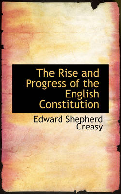 The Rise and Progress of the English Constitution by Edward Shepherd Creasy