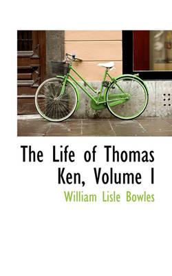 The Life of Thomas Ken, Volume I by William Lisle Bowles