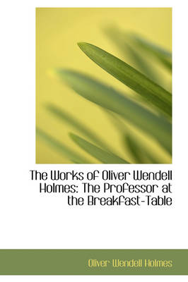 The Works of Oliver Wendell Holmes The Professor at the Breakfast-Table by Oliver Wendell, Jr., Jr. Holmes
