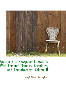 Specimens of Newspaper Literature With Personal Memoirs, Anecdotes, and Reminiscences. Volume II by Joseph Tinker Buckingham