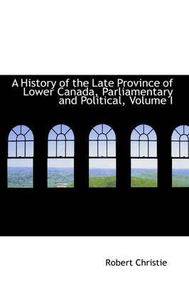 A History of the Late Province of Lower Canada, Parliamentary and Political, Volume I by Robert A Christie