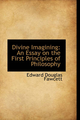Divine Imagining An Essay on the First Principles of Philosophy by Edward Douglas Fawcett