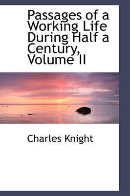 Passages of a Working Life During Half a Century, Volume II by Charles Knight