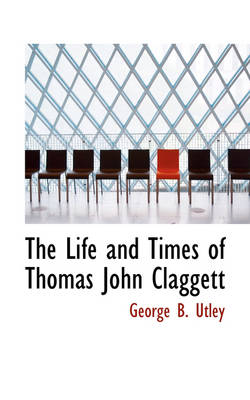 The Life and Times of Thomas John Claggett by George Burwell Utley