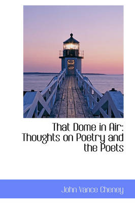 That Dome in Air Thoughts on Poetry and the Poets by John Vance Cheney