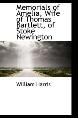 Memorials of Amelia, Wife of Thomas Bartlett, of Stoke Newington by Professor of Politics William, M.D (University of Otago) Harris