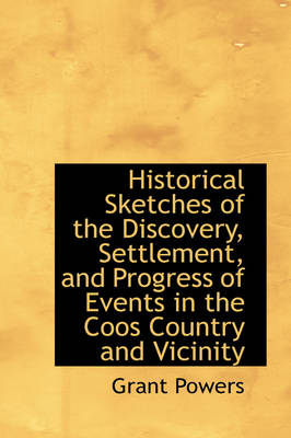 Historical Sketches of the Discovery, Settlement, and Progress of Events in the Coos Country and Vic by Grant Powers