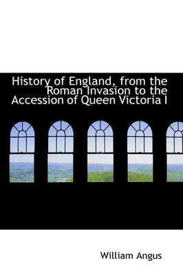 History of England, from the Roman Invasion to the Accession of Queen Victoria I by William Angus
