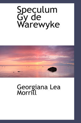 Speculum Gy de Warewyke by Georgiana Lea Morrill