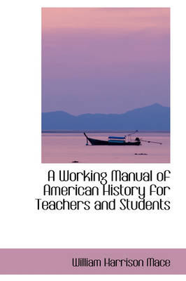 A Working Manual of American History for Teachers and Students by William Harrison Mace
