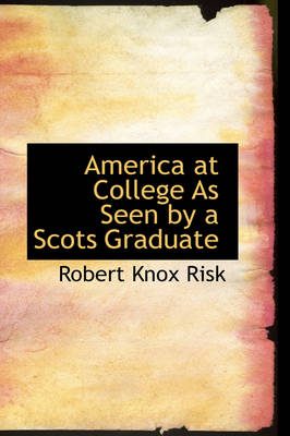 America at College as Seen by a Scots Graduate by Robert Knox Risk