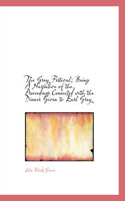 The Grey Festival; Being a Narrative of the Proceedings Connected with the Dinner Given to Earl Grey by John Black Gracie