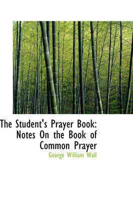 The Student's Prayer Book Notes on the Book of Common Prayer by George William Wall