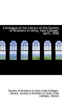 Catalogue of the Library of the Society of Brothers in Unity, Yale College, April, 1846 by Society Of Brothers in Unity Library