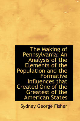 The Making of Pennsylvania An Analysis of the Elements of the Population and the Formative Influenc by Sydney George Fisher