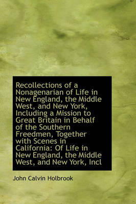Recollections of a Nonagenarian of Life in New England, the Middle West, and New York, Including A M by John Calvin Holbrook
