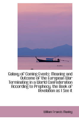 Galaxy of Coming Events Meaning and Outcome of the European War Terminating in a World Confederatio by William Francis Manley