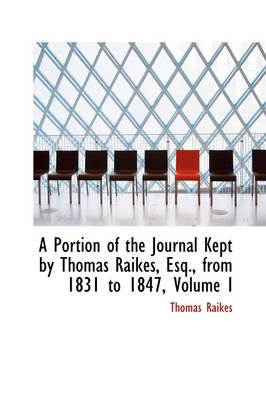 A Portion of the Journal Kept by Thomas Raikes, Esq., from 1831 to 1847, Volume I by Thomas Raikes