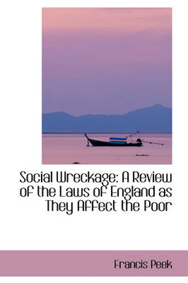 Social Wreckage A Review of the Laws of England as They Affect the Poor by Francis Peek