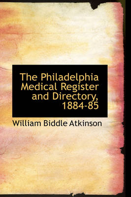 The Philadelphia Medical Register and Directory, 1884-85 by William Biddle Atkinson