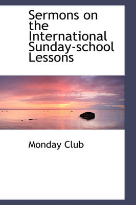 Sermons on the International Sunday-School Lessons by Monday Club