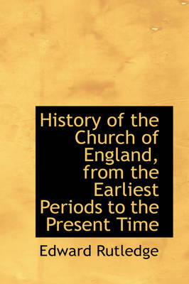 History of the Church of England, from the Earliest Periods to the Present Time by Edward Rutledge