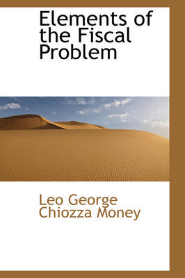 Elements of the Fiscal Problem by Leo George Chiozza Money