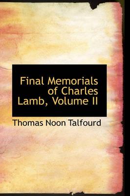 Final Memorials of Charles Lamb, Volume II by Thomas Noon Talfourd
