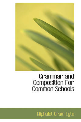 Grammar and Composition for Common Schools by Eliphalet Oram Lyte