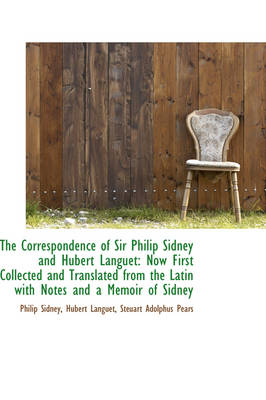 The Correspondence of Sir Philip Sidney and Hubert Languet Now First Collected and Translated from by Sir Philip, Sir Sidney