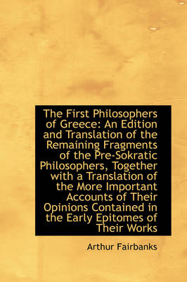 The First Philosophers of Greece An Edition and Translation of the Remaining Fragments of the Pre-S by Arthur Fairbanks
