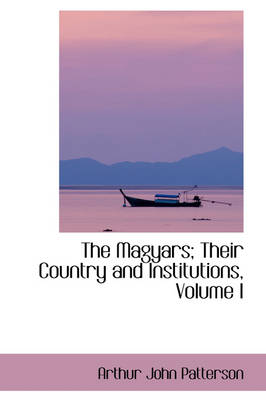 The Magyars; Their Country and Institutions, Volume I by Arthur John Patterson