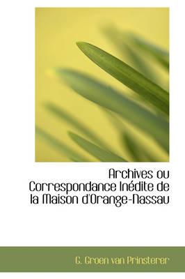 Archives Ou Correspondance Inedite de La Maison D'Orange-Nassau by G Groen Van Prinsterer
