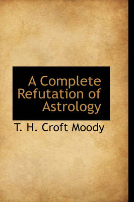 A Complete Refutation of Astrology by T H Croft Moody
