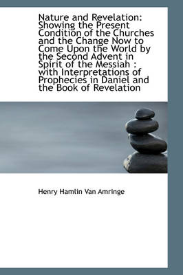 Nature and Revelation Showing the Present Condition of the Churches and the Change Now to Come Upon by Henry Hamlin Van Amringe