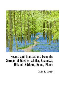 Poems and Translations from the German of Goethe, Schiller, Chamisso, Uhland, R Ckert, Heine, Platen by Charles R Lambert