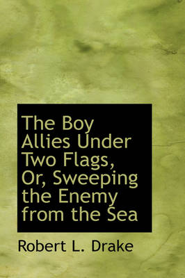 The Boy Allies Under Two Flags, Or, Sweeping the Enemy from the Sea by Robert L Drake