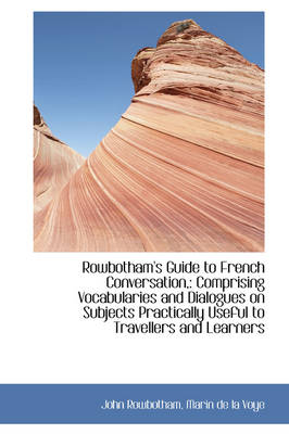 Rowbotham's Guide to French Conversation, Comprising Vocabularies and Dialogues on Subjects Practic by John Rowbotham